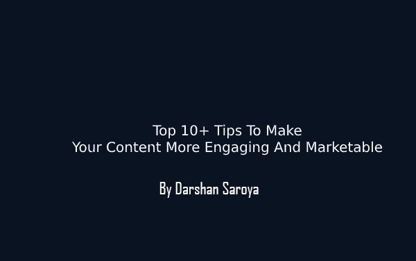 Top 10+ Tips To Make Your Content More Engaging And Marketable